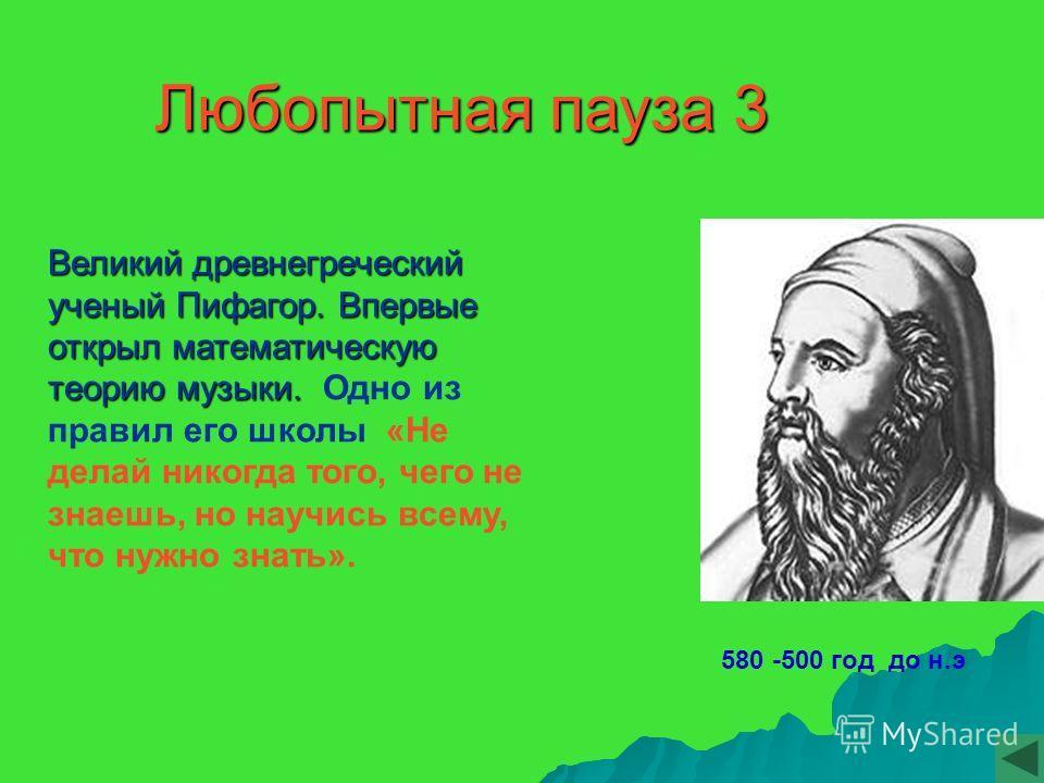 580 -500 год до н.э Любопытная пауза 3 Великий древнегреческий ученый Пифагор. Впервые открыл математическую теорию музыки. Великий древнегреческий ученый Пифагор. Впервые открыл математическую теорию музыки. Одно из правил его школы «Не делай никогд