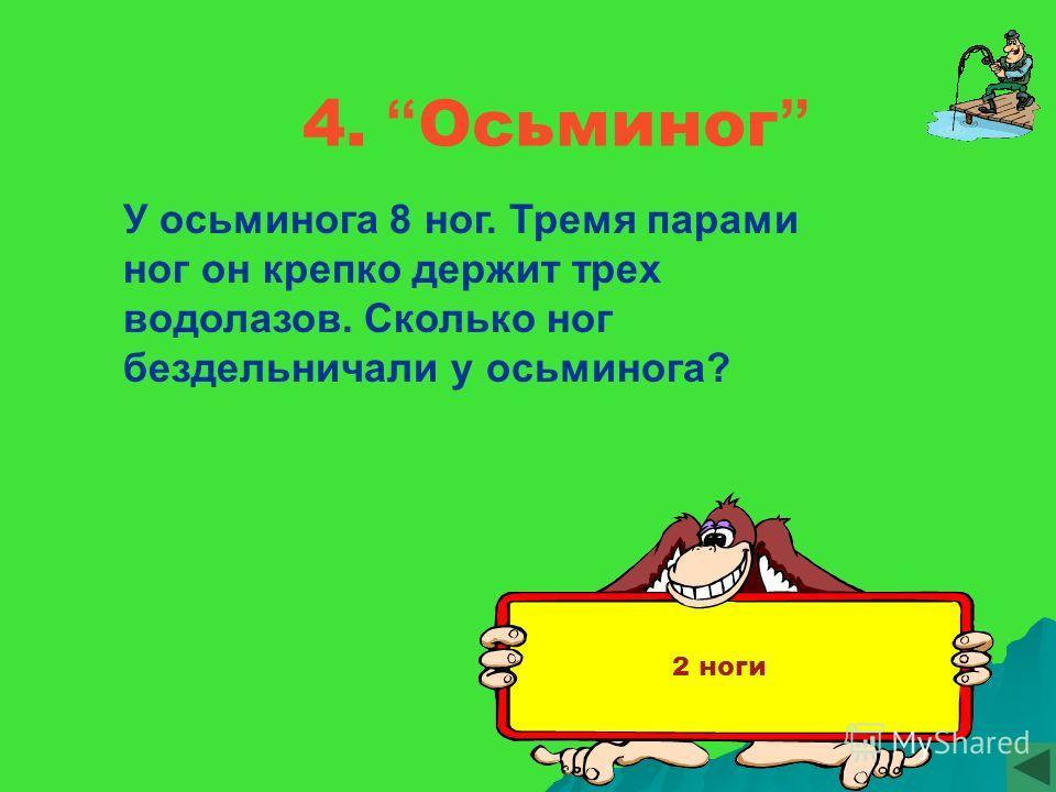 4. Осьминог У осьминога 8 ног. Тремя парами ног он крепко держит трех водолазов. Сколько ног бездельничали у осьминога? 2 ноги