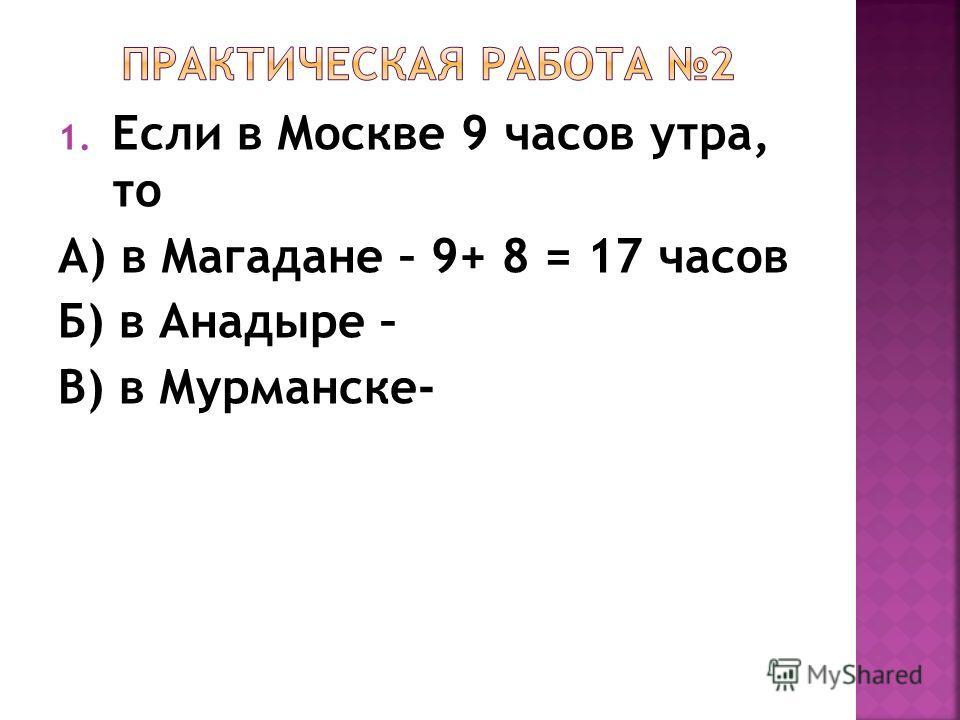 1. Если в Москве 9 часов утра, то А) в Магадане – 9+ 8 = 17 часов Б) в Анадыре – В) в Мурманске-
