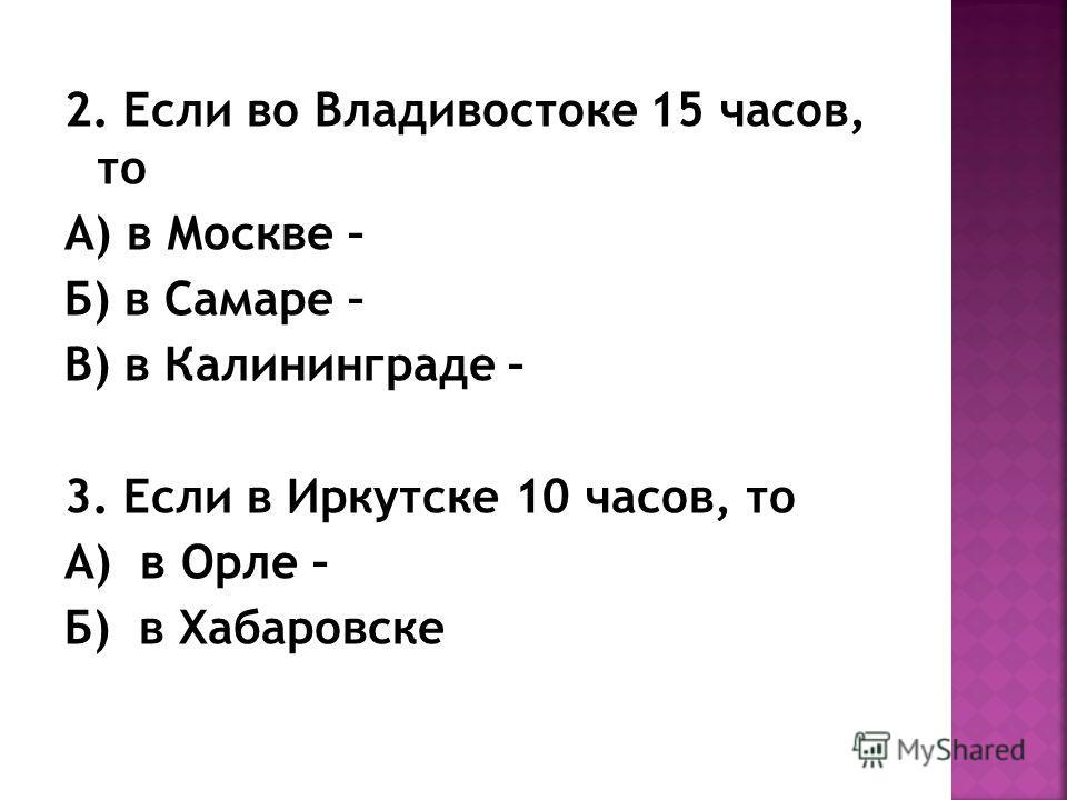 2. Если во Владивостоке 15 часов, то А) в Москве – Б) в Самаре – В) в Калининграде – 3. Если в Иркутске 10 часов, то А) в Орле – Б) в Хабаровске