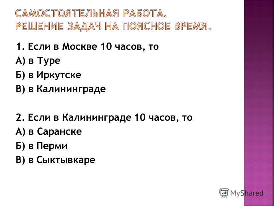 1. Если в Москве 10 часов, то А) в Туре Б) в Иркутске В) в Калининграде 2. Если в Калининграде 10 часов, то А) в Саранске Б) в Перми В) в Сыктывкаре