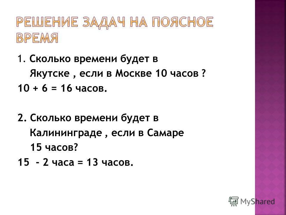 1. Сколько времени будет в Якутске, если в Москве 10 часов ? 10 + 6 = 16 часов. 2. Сколько времени будет в Калининграде, если в Самаре 15 часов? 15 - 2 часа = 13 часов.