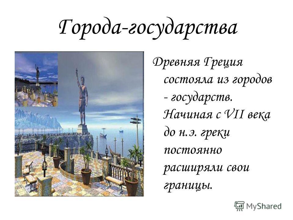 Города-государства Древняя Греция состояла из городов - государств. Начиная с VII века до н.э. греки постоянно расширяли свои границы.