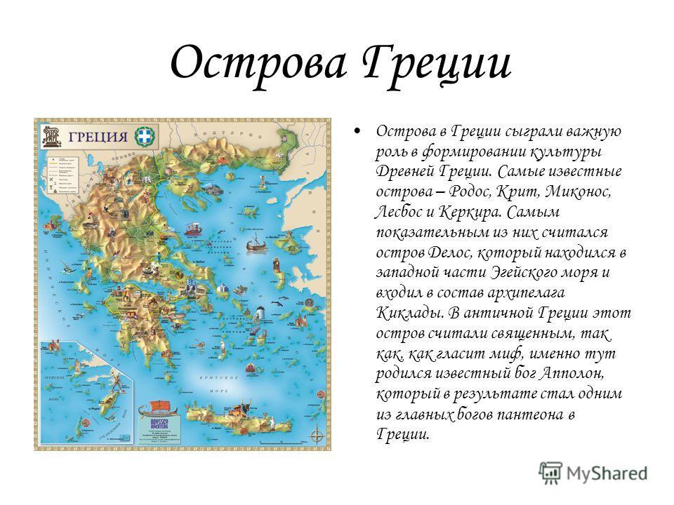 Острова Греции Острова в Греции сыграли важную роль в формировании культуры Древней Греции. Самые известные острова – Родос, Крит, Миконос, Лесбос и Керкира. Самым показательным из них считался остров Делос, который находился в западной части Эгейско