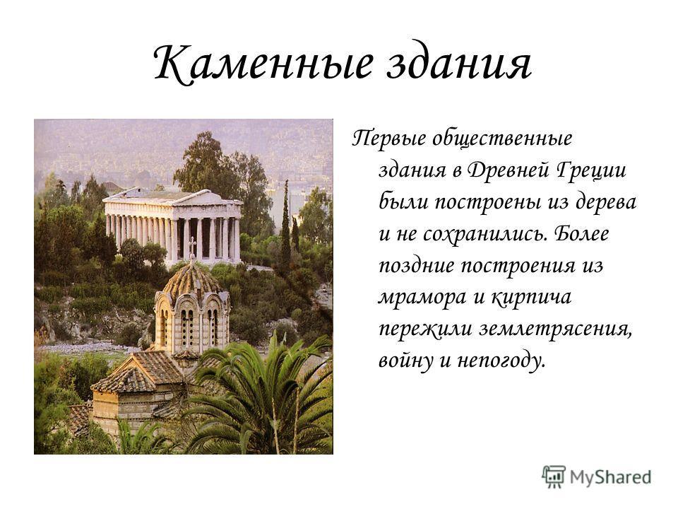 Каменные здания Первые общественные здания в Древней Греции были построены из дерева и не сохранились. Более поздние построения из мрамора и кирпича пережили землетрясения, войну и непогоду.