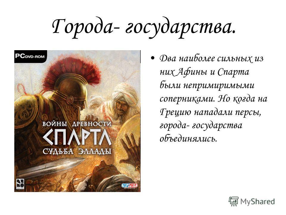 Города- государства. Два наиболее сильных из них Афины и Спарта были непримиримыми соперниками. Но когда на Грецию нападали персы, города- государства объединялись.