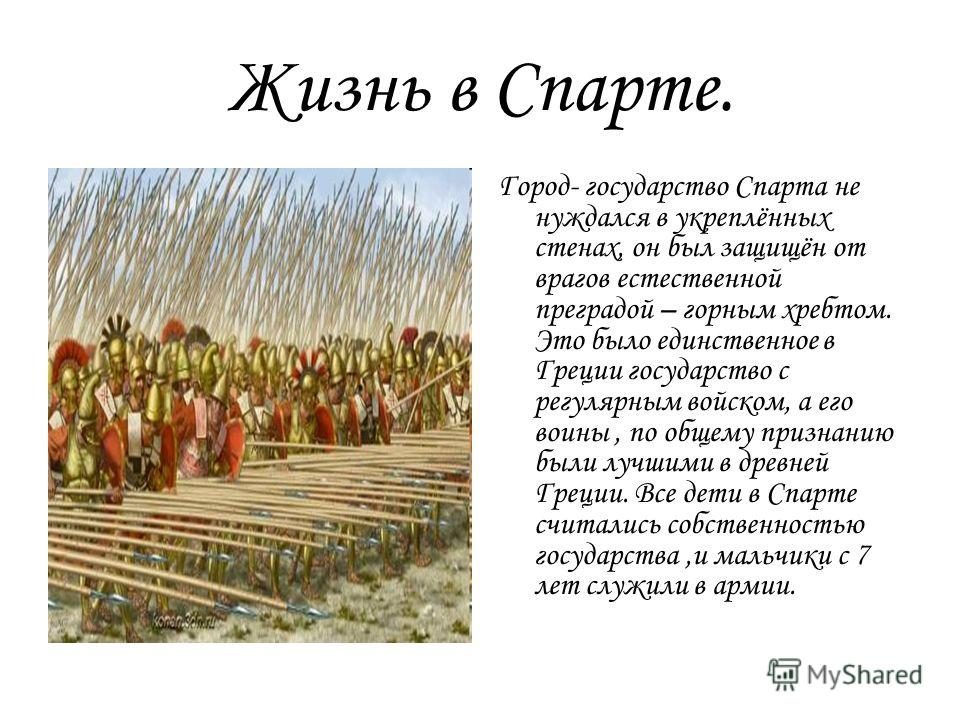 Жизнь в Спарте. Город- государство Спарта не нуждался в укреплённых стенах, он был защищён от врагов естественной преградой – горным хребтом. Это было единственное в Греции государство с регулярным войском, а его воины, по общему признанию были лучши