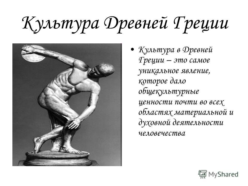 Культура Древней Греции Культура в Древней Греции – это самое уникальное явление, которое дало общекультурные ценности почти во всех областях материальной и духовной деятельности человечества