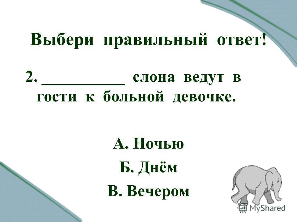 Выбери правильный ответ! 2. __________ слона ведут в гости к больной девочке. А. Ночью Б. Днём В. Вечером