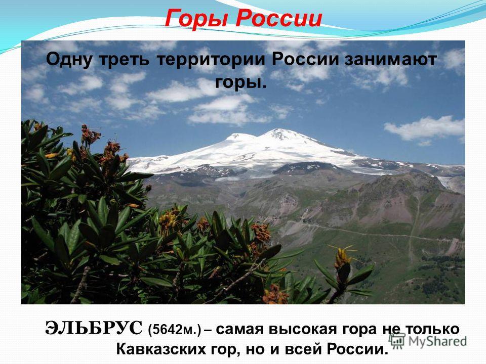 Горы России ЭЛЬБРУС (5642 м.) – самая высокая гора не только Кавказских гор, но и всей России. Одну треть территории России занимают горы.