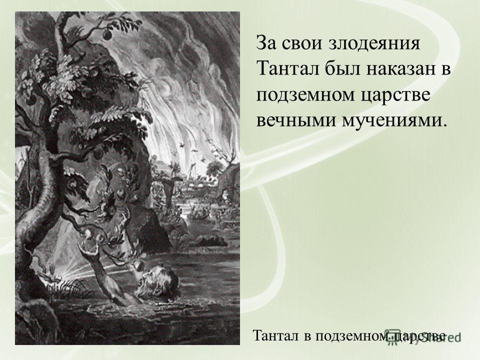 Тантал в подземном царстве За свои злодеяния Тантал был наказан в подземном царстве вечными мучениями.