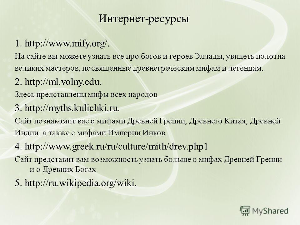 Интернет-ресурсы 1. http://www.mify.org/. На сайте вы можете узнать все про богов и героев Эллады, увидеть полотна великих мастеров, посвященные древнегреческим мифам и легендам. 2. http://ml.volny.edu. Здесь представлены мифы всех народов 3. http://