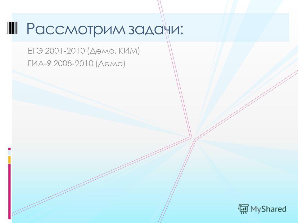 ЕГЭ 2001-2010 (Демо, КИМ) ГИА-9 2008-2010 (Демо) Рассмотрим задачи: