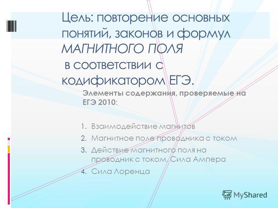 Элементы содержания, проверяемые на ЕГЭ 2010 : 1. Взаимодействие магнитов 2. Магнитное поле проводника с током 3. Действие магнитного поля на проводник с током. Сила Ампера 4. Сила Лоренца Цель: повторение основных понятий, законов и формул МАГНИТНОГ
