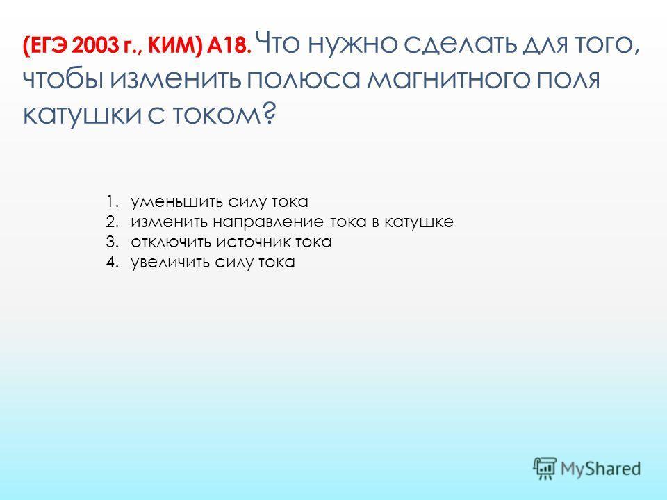 (ЕГЭ 2003 г., КИМ) А18. Что нужно сделать для того, чтобы изменить полюса магнитного поля катушки с током? 1. уменьшить силу тока 2. изменить направление тока в катушке 3. отключить источник тока 4. увеличить силу тока