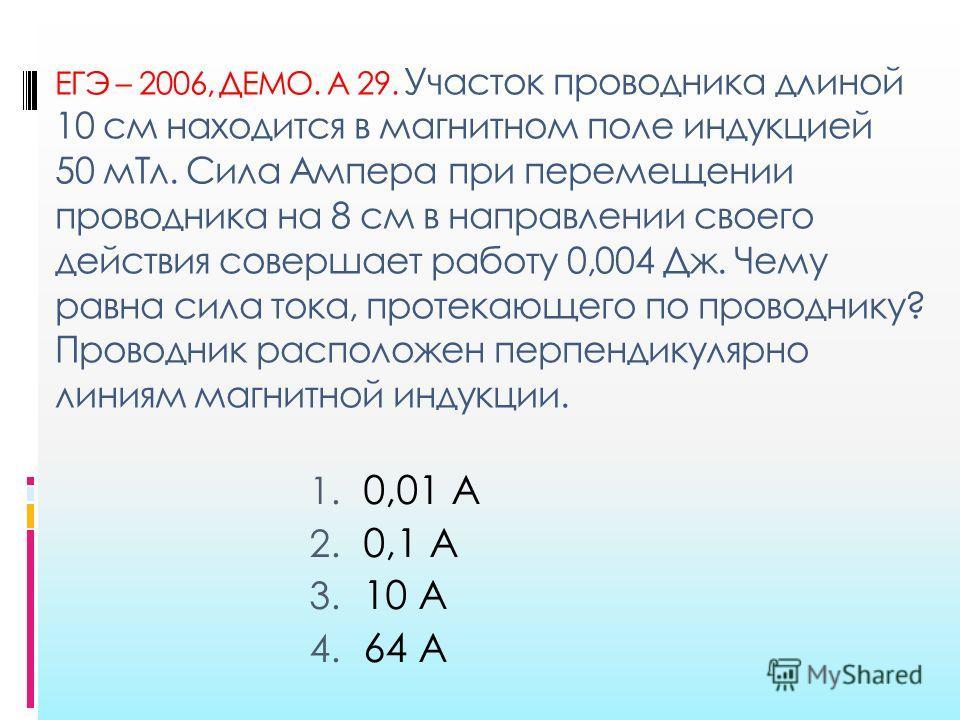 ЕГЭ – 2006, ДЕМО. А 29. Участок проводника длиной 10 см находится в магнитном поле индукцией 50 м Тл. Сила Ампера при перемещении проводника на 8 см в направлении своего действия совершает работу 0,004 Дж. Чему равна сила тока, протекающего по провод