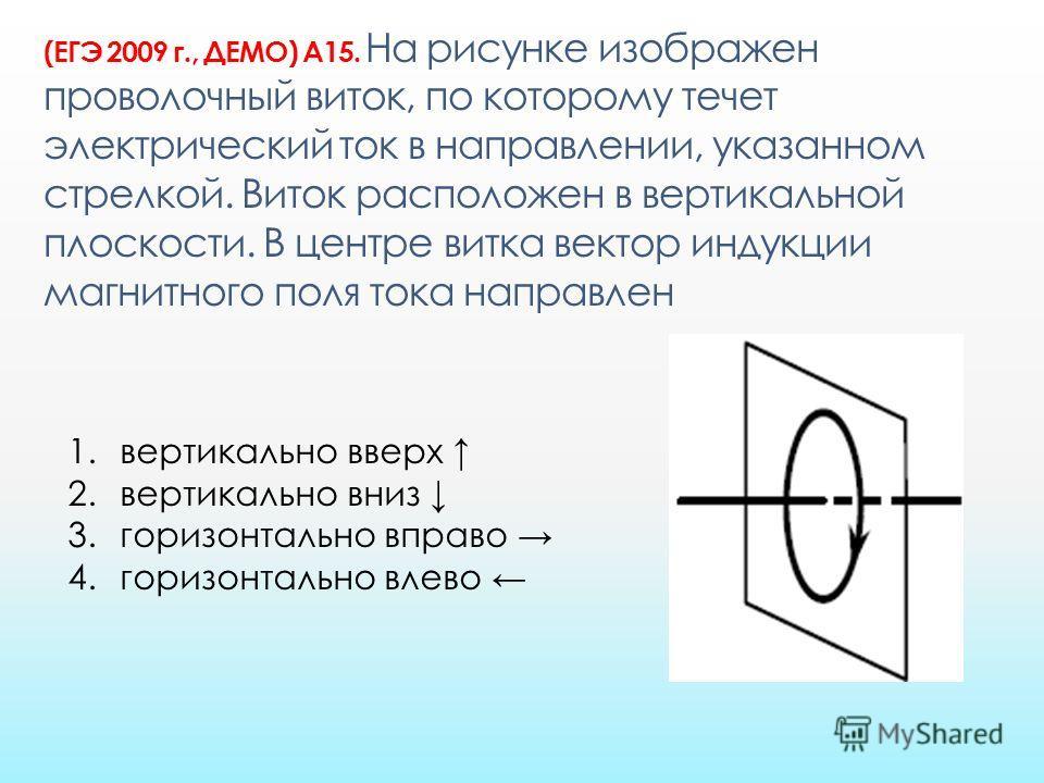 (ЕГЭ 2009 г., ДЕМО) А15. На рисунке изображен проволочный виток, по которому течет электрический ток в направлении, указанном стрелкой. Виток расположен в вертикальной плоскости. В центре витка вектор индукции магнитного поля тока направлен 1. вертик
