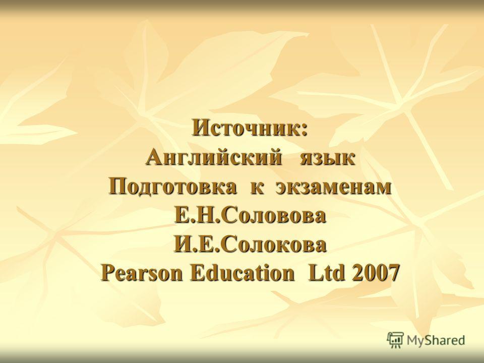 Источник: Английский язык Подготовка к экзаменам Е.Н.Соловова И.Е.Солокова Pearson Education Ltd 2007