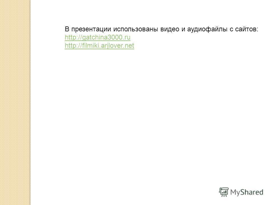 В презентации использованы видео и аудиофайлы с сайтов: http://gatchina3000. ru http://filmiki.arjlover.net