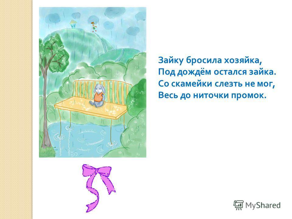 Зайку бросила хозяйка, Под дождём остался зайка. Со скамейки слезть не мог, Весь до ниточки промок.
