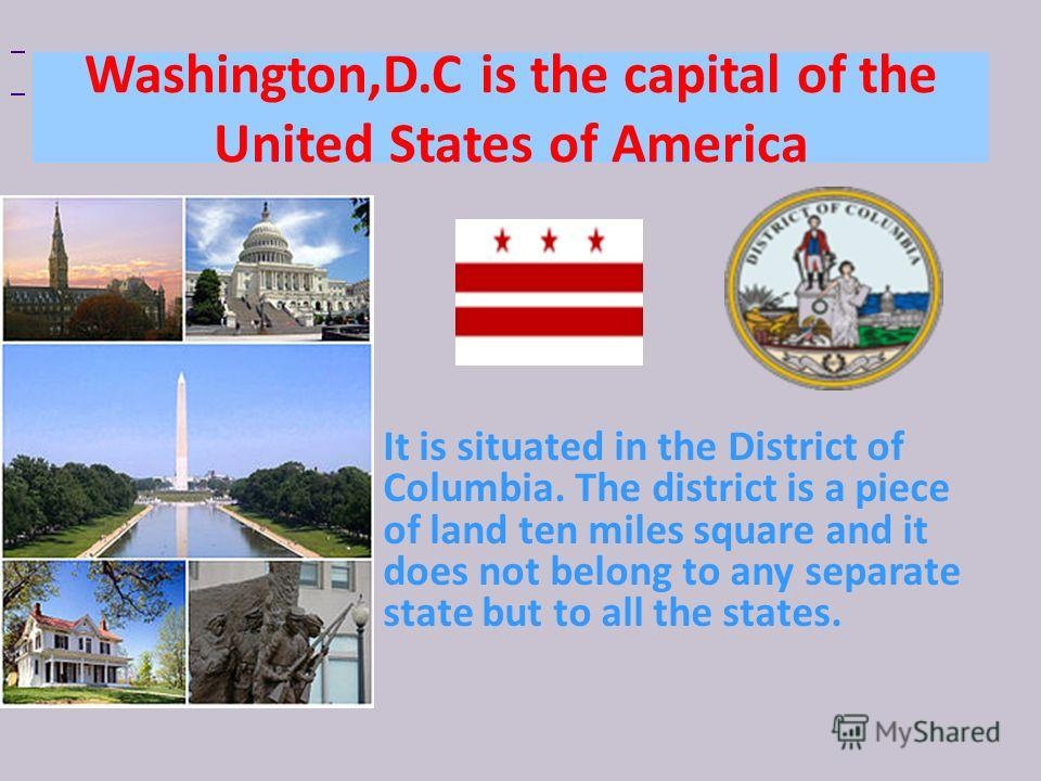 Washington,D.C is the capital of the United States of America It is situated in the District of Columbia. The district is a piece of land ten miles square and it does not belong to any separate state but to all the states.