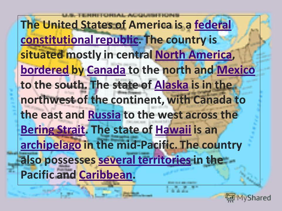 The United States of America is a federal constitutional republic. The country is situated mostly in central North America, bordered by Canada to the north and Mexico to the south. The state of Alaska is in the northwest of the continent, with Canada