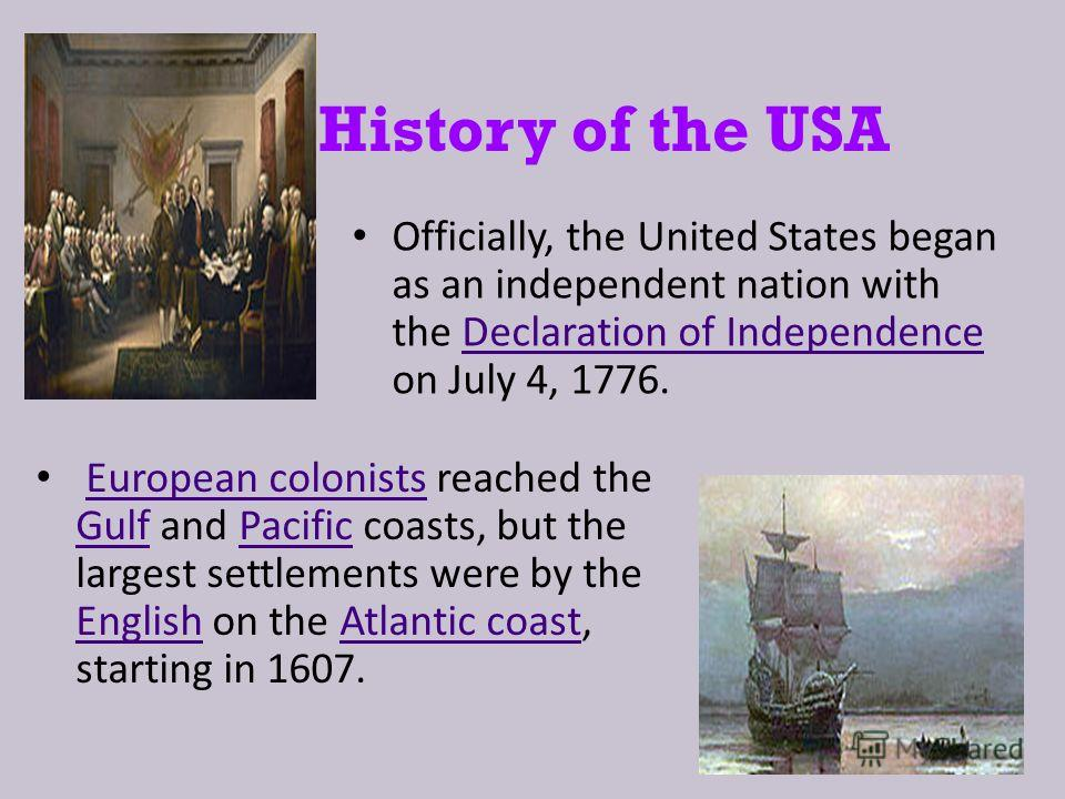 History of the USA Officially, the United States began as an independent nation with the Declaration of Independence on July 4, 1776. Declaration of Independence European colonists reached the Gulf and Pacific coasts, but the largest settlements were