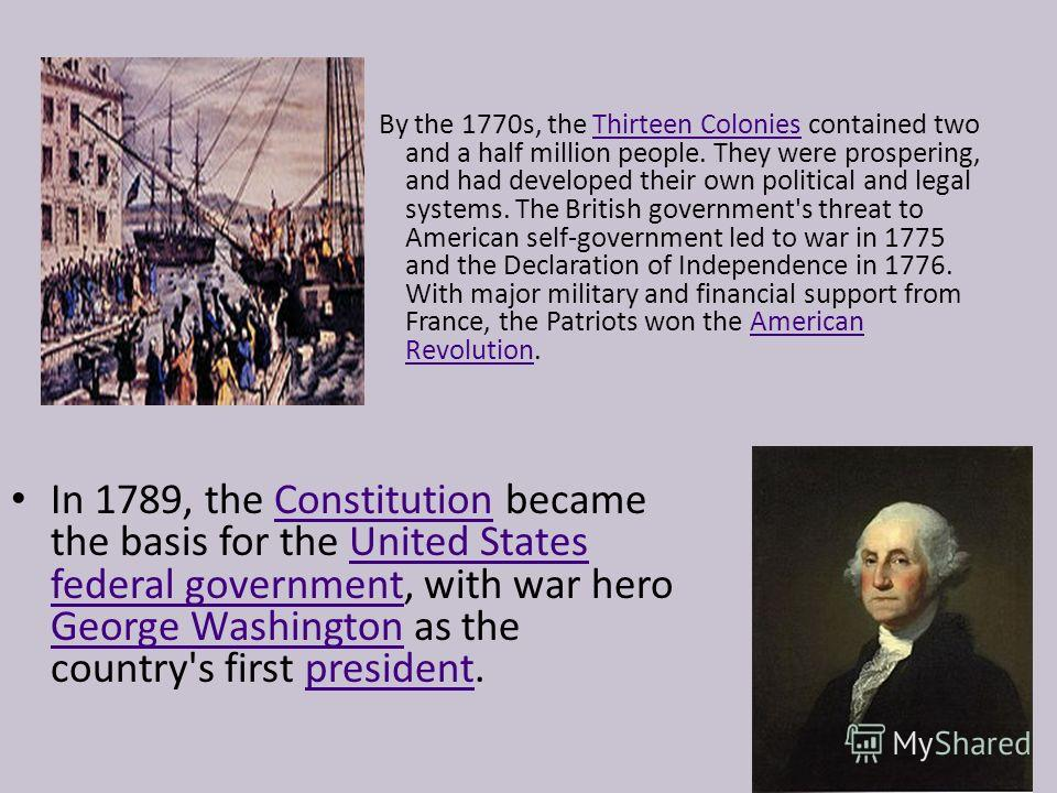 By the 1770s, the Thirteen Colonies contained two and a half million people. They were prospering, and had developed their own political and legal systems. The British government's threat to American self-government led to war in 1775 and the Declara