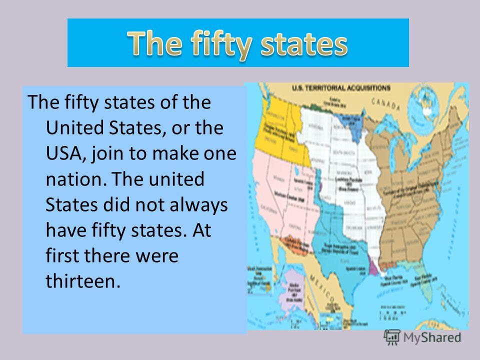 The fifty states of the United States, or the USA, join to make one nation. The united States did not always have fifty states. At first there were thirteen.