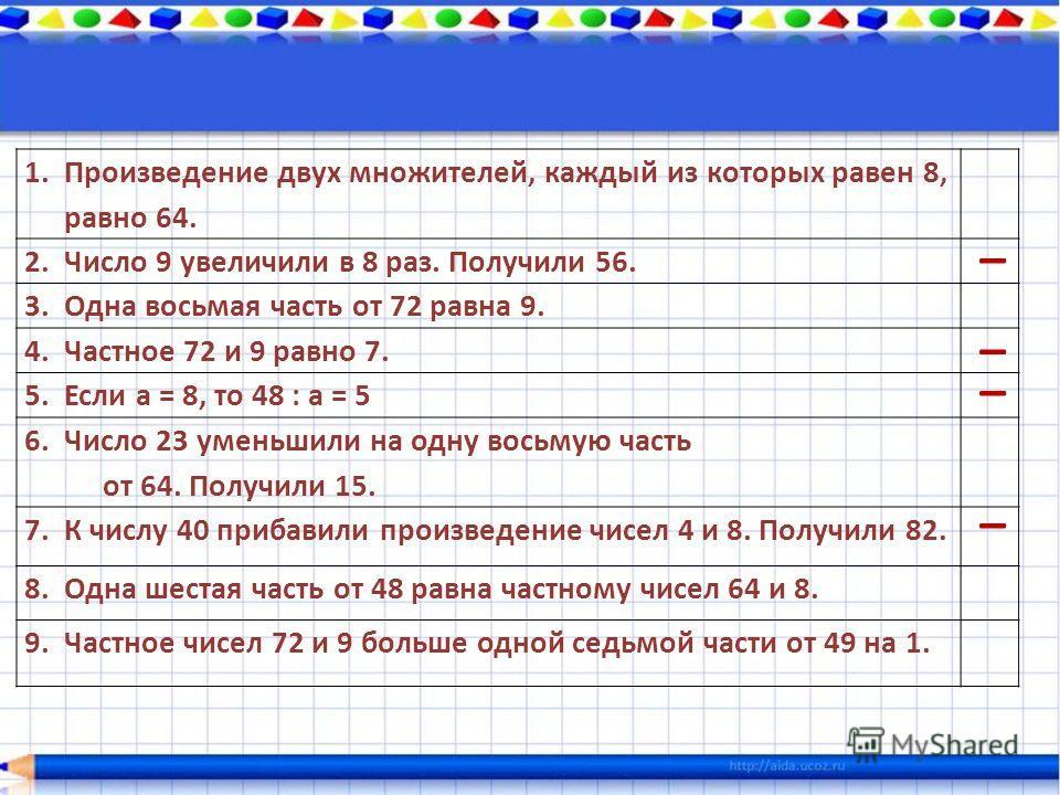1. Произведение двух множителей, каждый из которых равен 8, равно 64. 2. Число 9 увеличили в 8 раз. Получили 56. 3. Одна восьмая часть от 72 равна 9. 4. Частное 72 и 9 равно 7. 5. Если а = 8, то 48 : а = 5 6. Число 23 уменьшили на одну восьмую часть
