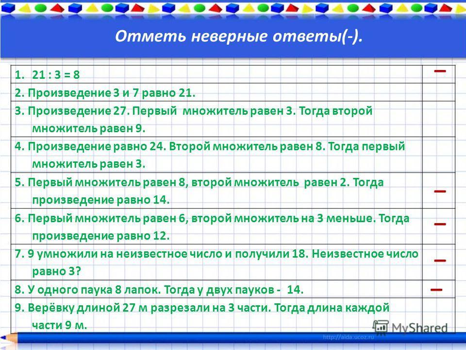 Отметь неверные ответы(-). 1.21 : 3 = 8 2. Произведение 3 и 7 равно 21. 3. Произведение 27. Первый множитель равен 3. Тогда второй множитель равен 9. 4. Произведение равно 24. Второй множитель равен 8. Тогда первый множитель равен 3. 5. Первый множит