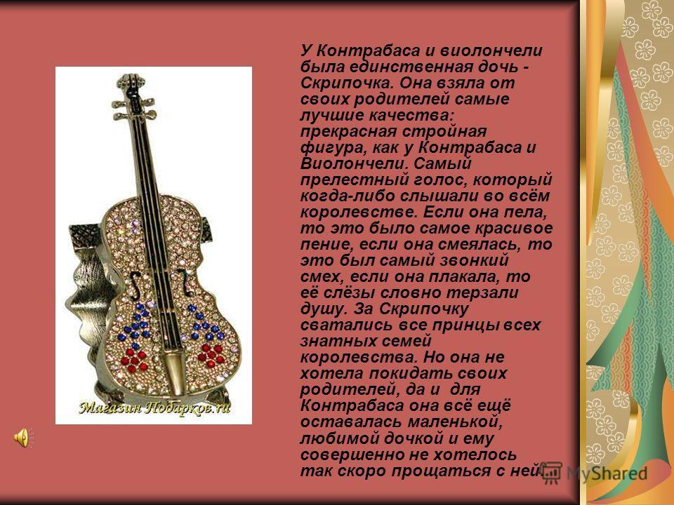 У Контрабаса и виолончели была единственная дочь - Скрипочка. Она взяла от своих родителей самые лучшие качества: прекрасная стройная фигура, как у Контрабаса и Виолончели. Самый прелестный голос, который когда-либо слышали во всём королевстве. Если