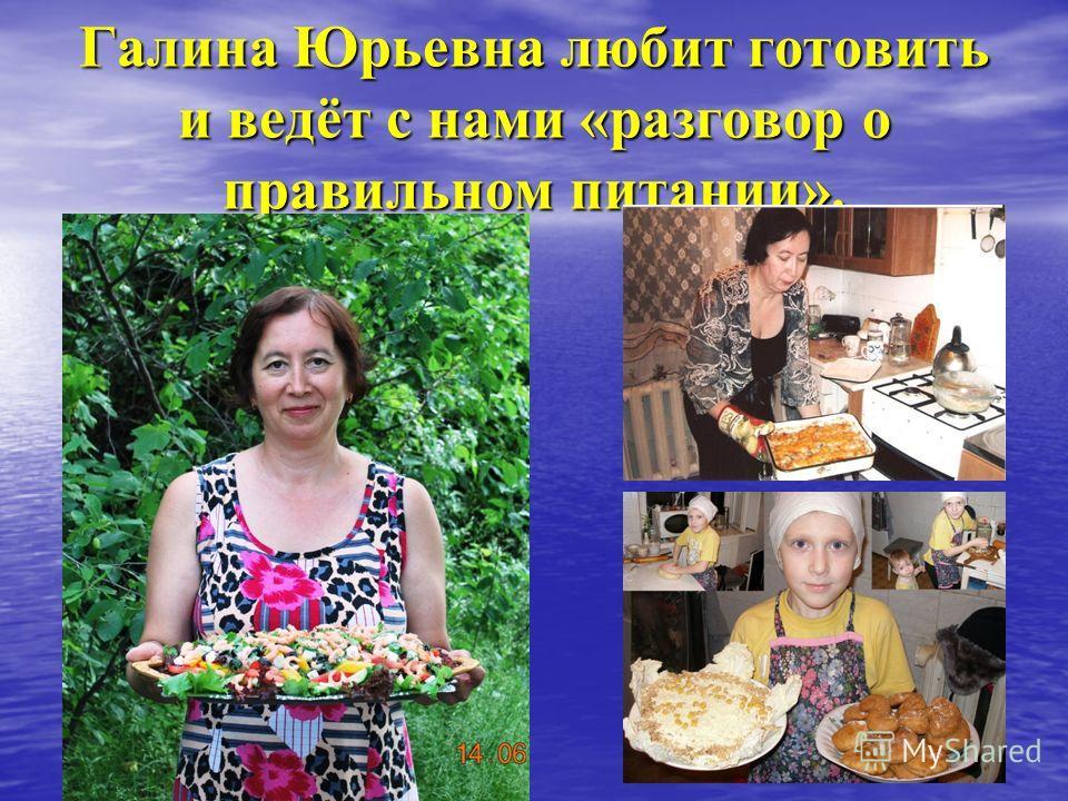 Галина Юрьевна любит готовить и ведёт с нами «разговор о правильном питании».