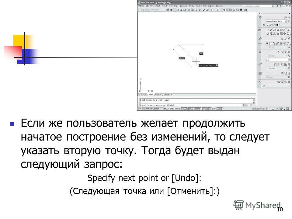 Если же пользователь желает продолжить начатое построение без изменений, то следует указать вторую точку. Тогда будет выдан следующий запрос: Specify next point or [Undo]: (Следующая точка или [Отменить]:) 10