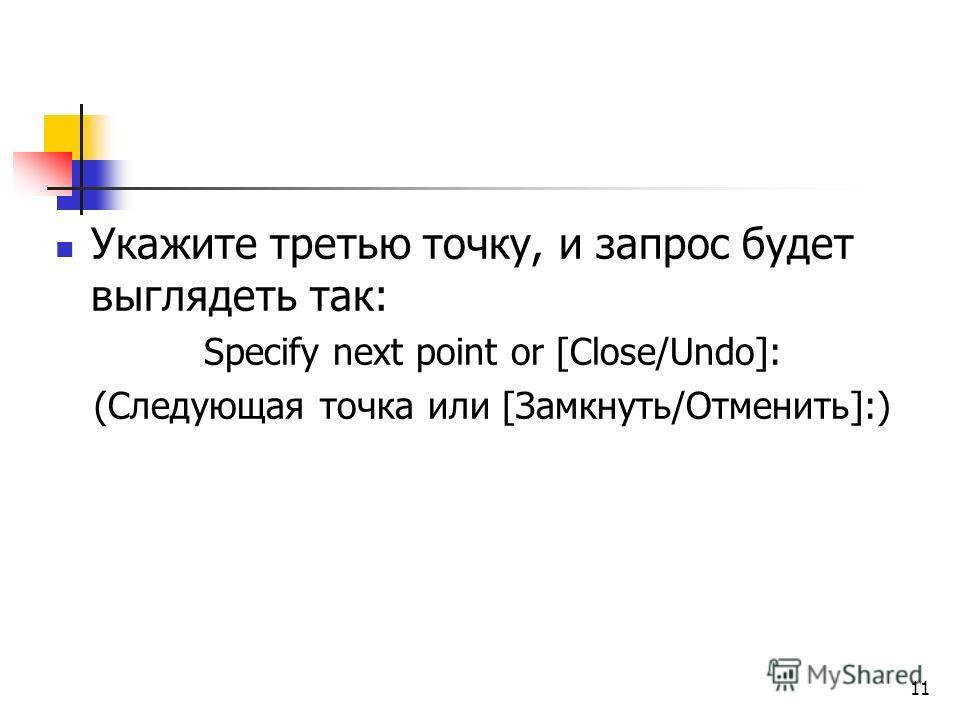 Укажите третью точку, и запрос будет выглядеть так: Specify next point or [Close/Undo]: (Следующая точка или [Замкнуть/Отменить]:) 11