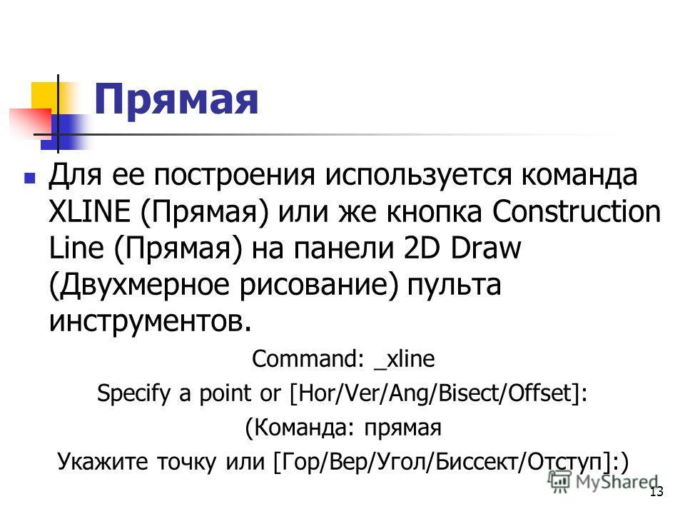 Прямая Для ее построения используется команда XLINE (Прямая) или же кнопка Construction Line (Прямая) на панели 2D Draw (Двухмерное рисование) пульта инструментов. Command: _xline Specify a point or [Hor/Ver/Ang/Bisect/Offset]: (Команда: прямая Укажи