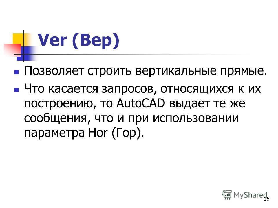 Ver (Вер) Позволяет строить вертикальные прямые. Что касается запросов, относящихся к их построению, то AutoCAD выдает те же сообщения, что и при использовании параметра Hor (Гор). 16