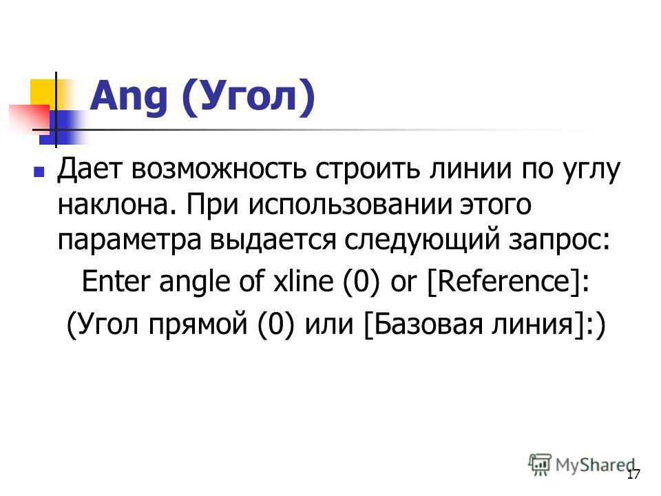Ang (Угол) Дает возможность строить линии по углу наклона. При использовании этого параметра выдается следующий запрос: Enter angle of xline (0) or [Reference]: (Угол прямой (0) или [Базовая линия]:) 17