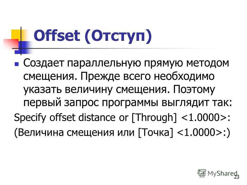 Offset (Отступ) Создает параллельную прямую методом смещения. Прежде всего необходимо указать величину смещения. Поэтому первый запрос программы выглядит так: Specify offset distance or [Through] : (Величина смещения или [Точка] :) 23