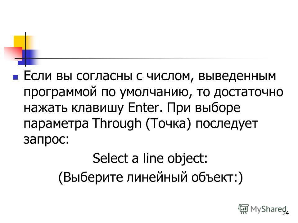 Если вы согласны с числом, выведенным программой по умолчанию, то достаточно нажать клавишу Enter. При выборе параметра Through (Точка) последует запрос: Select a line object: (Выберите линейный объект:) 24