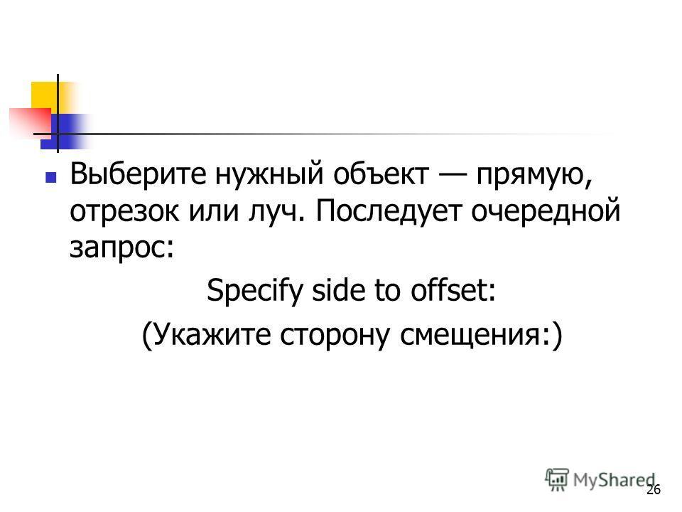 Выберите нужный объект прямую, отрезок или луч. Последует очередной запрос: Specify side to offset: (Укажите сторону смещения:) 26