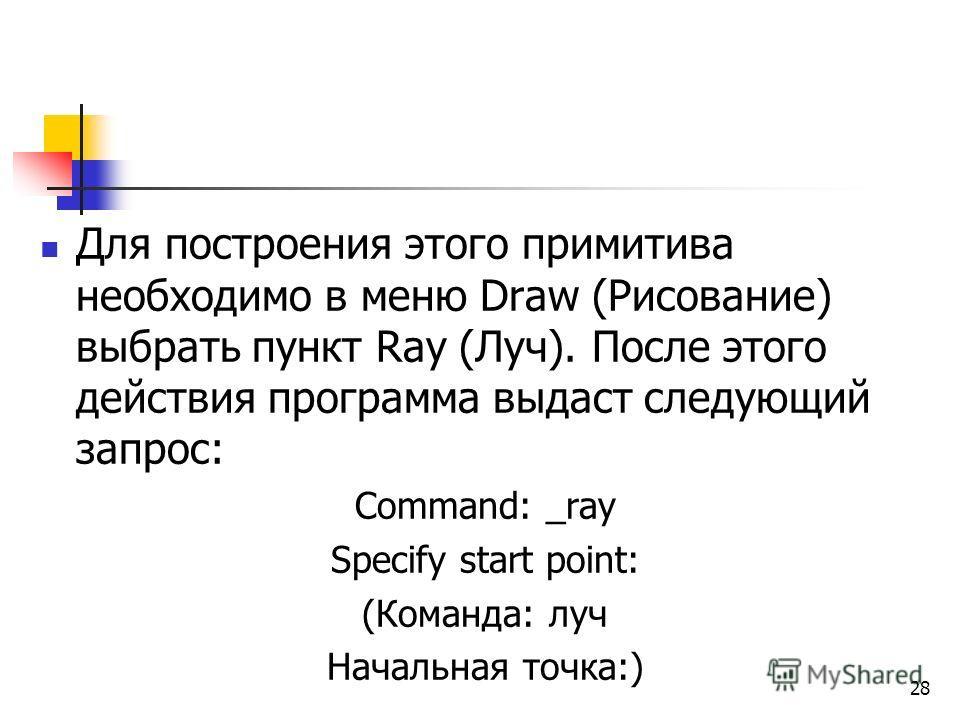 Для построения этого примитива необходимо в меню Draw (Рисование) выбрать пункт Ray (Луч). После этого действия программа выдаст следующий запрос: Command: _ray Specify start point: (Команда: луч Начальная точка:) 28