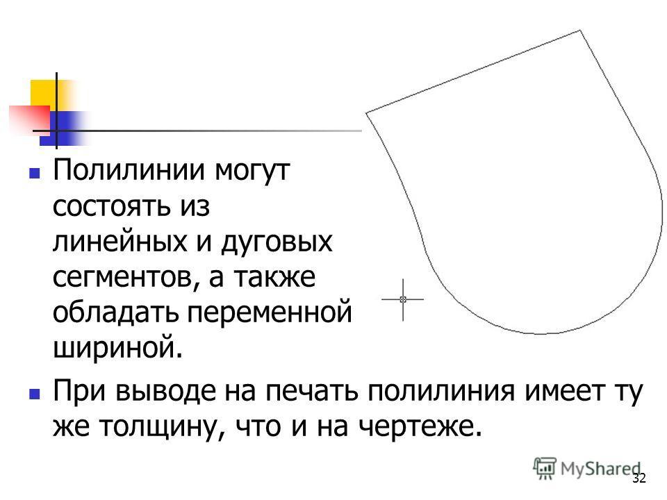 Полилинии могут состоять из линейных и дуговых сегментов, а также обладать переменной шириной. При выводе на печать полилиния имеет ту же толщину, что и на чертеже. 32