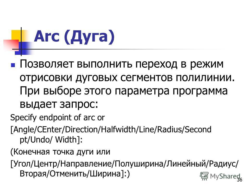 Arc (Дуга) Позволяет выполнить переход в режим отрисовки дуговых сегментов полилинии. При выборе этого параметра программа выдает запрос: Specify endpoint of arc or [Angle/CEnter/Direction/Halfwidth/Line/Radius/Second pt/Undo/ Width]: (Конечная точка