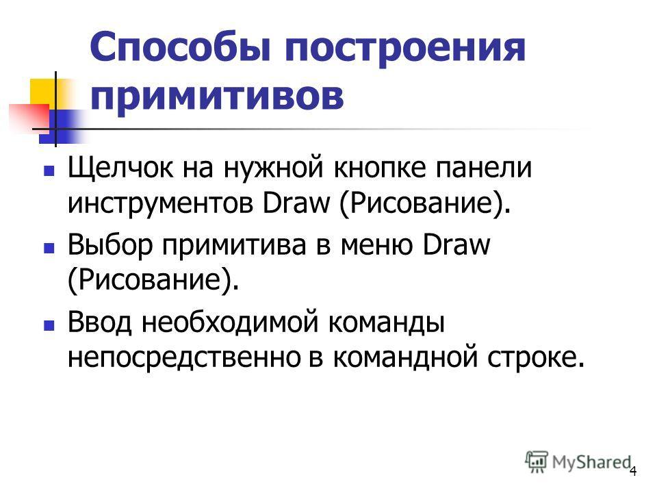 Способы построения примитивов Щелчок на нужной кнопке панели инструментов Draw (Рисование). Выбор примитива в меню Draw (Рисование). Ввод необходимой команды непосредственно в командной строке. 4