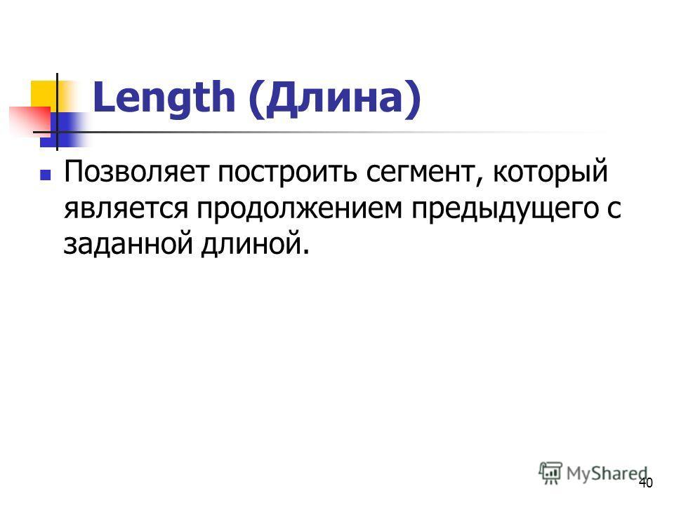Length (Длина) Позволяет построить сегмент, который является продолжением предыдущего с заданной длиной. 40