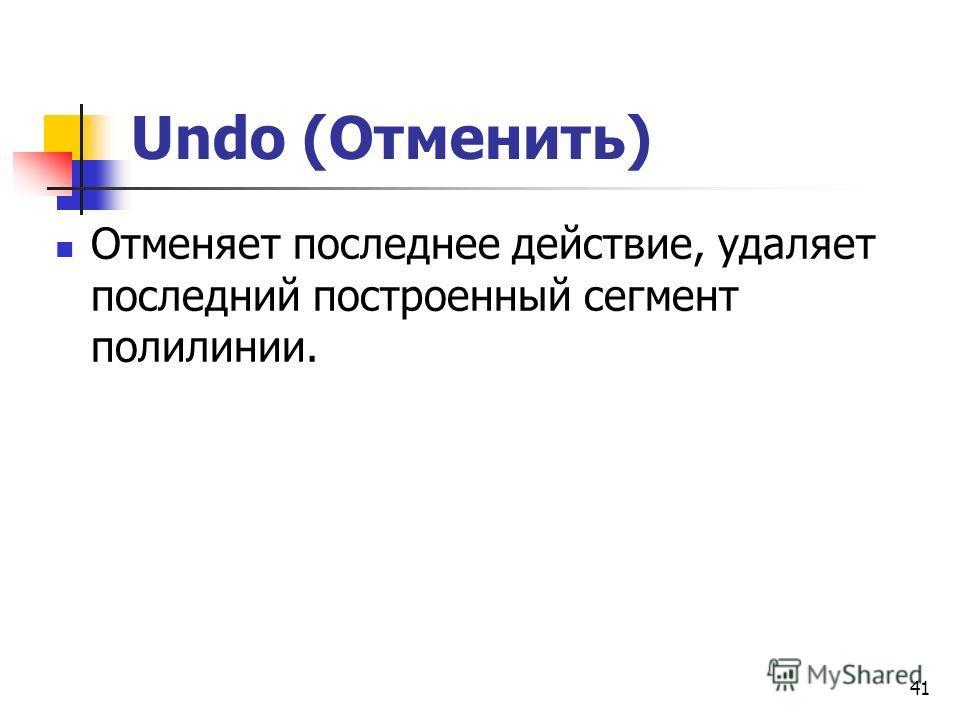 Undo (Отменить) Отменяет последнее действие, удаляет последний построенный сегмент полилинии. 41