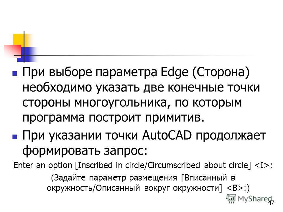 При выборе параметра Edge (Сторона) необходимо указать две конечные точки стороны многоугольника, по которым программа построит примитив. При указании точки AutoCAD продолжает формировать запрос: Enter an option [Inscribed in circle/Circumscribed abo