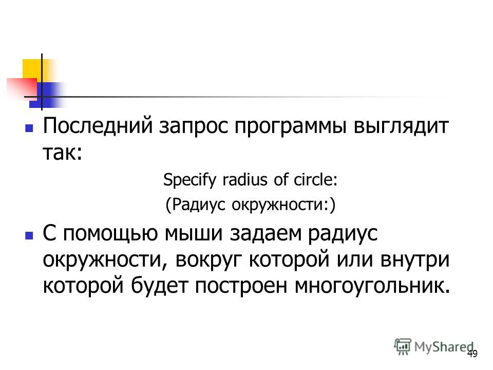 Последний запрос программы выглядит так: Specify radius of circle: (Радиус окружности:) С помощью мыши задаем радиус окружности, вокруг которой или внутри которой будет построен многоугольник. 49
