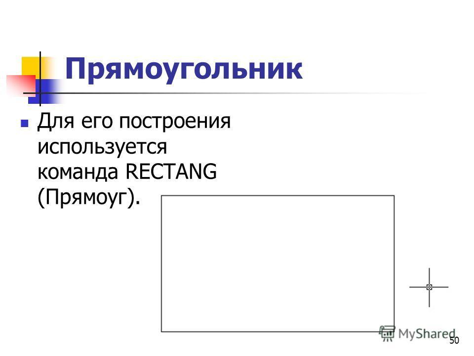 Прямоугольник Для его построения используется команда RECTANG (Прямоуг). 50